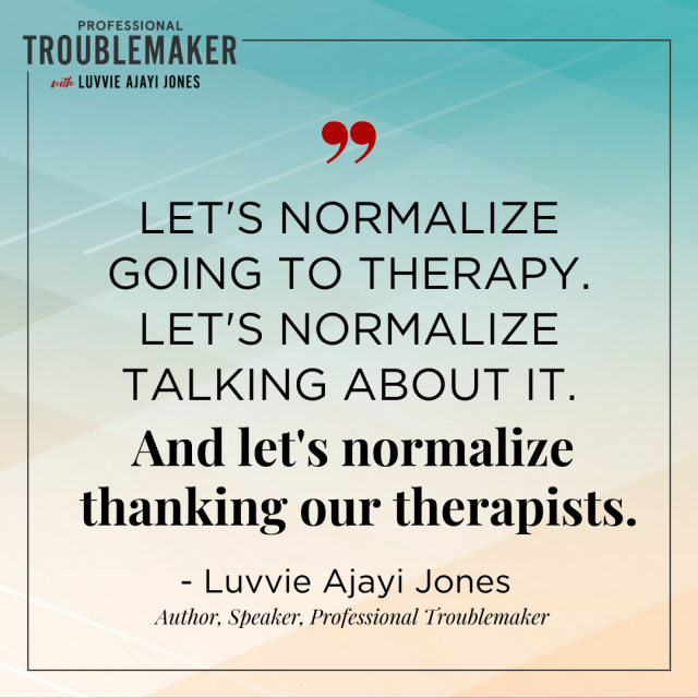 Let's normalize going to therapy. Let's normalize talking about it. And let's normalize thanking our therapists - Luvvie Ajayi Jones